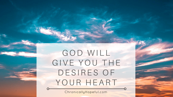 God gives us the desires of our heart BLOG