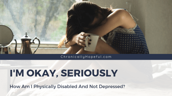 A girl sitting on her bed holding a cup of tea, resting her head on her knees. Title reads, I'm okay, seriously. How can I be physically disabled and not depressed? By Chronically hopeful