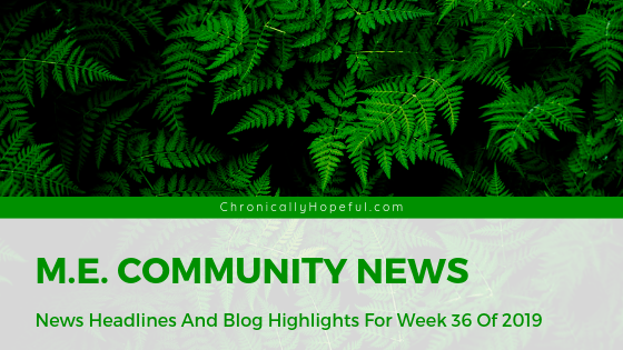 Picture of green ferns, Title reads: M.E. Community News, News headlines and blog highlights from week 36 of 2019